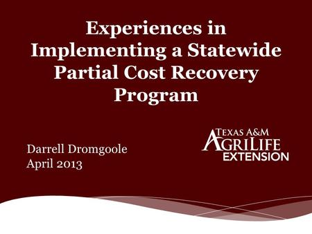 Experiences in Implementing a Statewide Partial Cost Recovery Program Darrell Dromgoole April 2013.