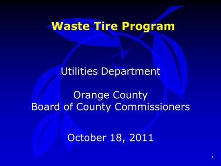 1 Waste Tire Program Utilities Department Orange County Board of County Commissioners October 18, 2011.