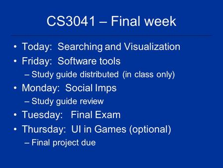 CS3041 – Final week Today: Searching and Visualization Friday: Software tools –Study guide distributed (in class only) Monday: Social Imps –Study guide.