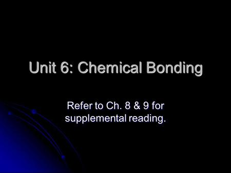 Unit 6: Chemical Bonding Refer to Ch. 8 & 9 for supplemental reading.