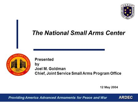 12 May 2004 Presented by Joel M. Goldman Chief, Joint Service Small Arms Program Office The National Small Arms Center ARDEC Providing America Advanced.