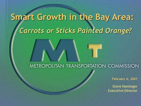 February 6, 2007 Steve Heminger Executive Director Smart Growth in the Bay Area: Carrots or Sticks Painted Orange? Carrots or Sticks Painted Orange?