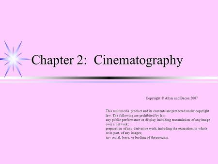 Chapter 2: Cinematography Copyright © Allyn and Bacon 2007 This multimedia product and its contents are protected under copyright law. The following are.
