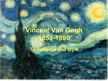 Vincent Van Gogh 1853-1890 Techniques and style. Facts of Van Gogh Very emotional, always showed a state of his mind in his art Painted all day and stayed.