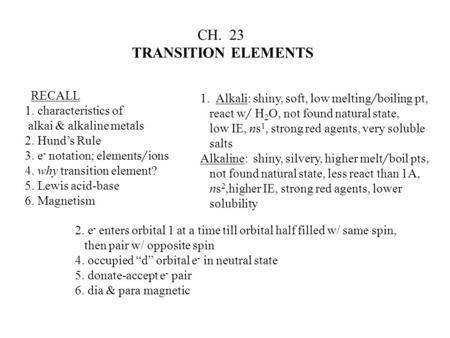 CH. 23 TRANSITION ELEMENTS RECALL 1. characteristics of alkai & alkaline metals 2. Hund's Rule 3. e - notation; elements / ions 4. why transition element?