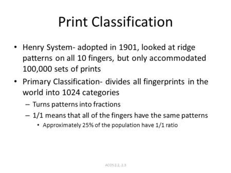 ACOS 2.2, 2.3 Print Classification Henry System- adopted in 1901, looked at ridge patterns on all 10 fingers, but only accommodated 100,000 sets of prints.