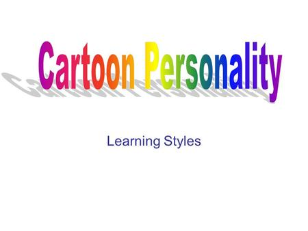 Learning Styles. Directions Everyone has a personality of a cartoon character. Have you ever asked yourself what cartoon character do you most resemble?