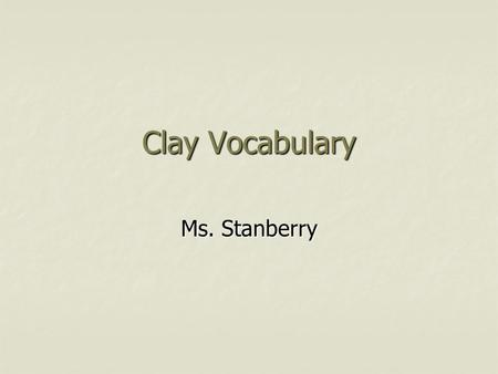 Clay Vocabulary Ms. Stanberry.