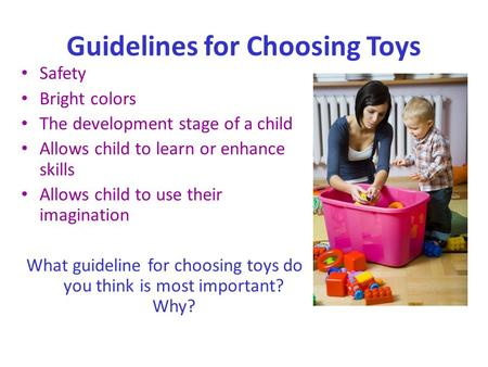 Guidelines for Choosing Toys Safety Bright colors The development stage of a child Allows child to learn or enhance skills Allows child to use their imagination.