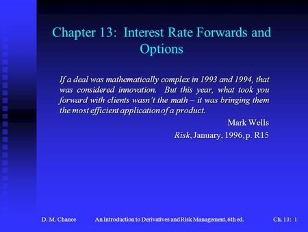 D. M. ChanceAn Introduction to Derivatives and Risk Management, 6th ed.Ch. 13: 1 Chapter 13: Interest Rate Forwards and Options If a deal was mathematically.