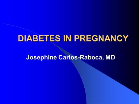 DIABETES IN PREGNANCY Josephine Carlos-Raboca, MD.