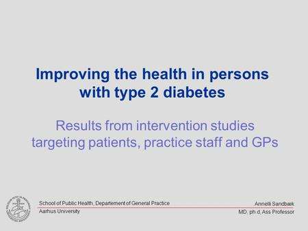 Annelli Sandbæk MD, ph.d, Ass Professor School of Public Health, Departement of General Practice Aarhus University Improving the health in persons with.