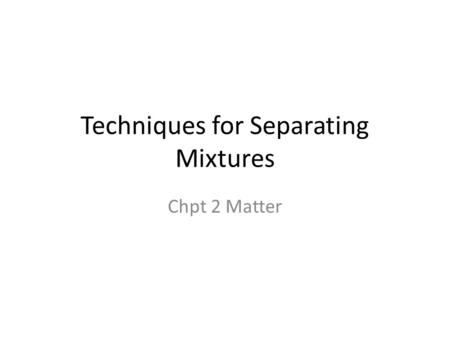 Techniques for Separating Mixtures Chpt 2 Matter.