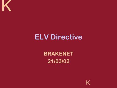 K K ELV Directive BRAKENET 21/03/02. K K KGP Research Projects KGP is an automotive industry specialist consultancy Large proportion of its work is in.