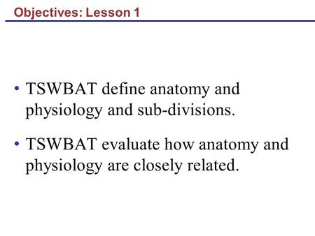 Objectives: Lesson 1 TSWBAT define anatomy and physiology and sub-divisions. TSWBAT evaluate how anatomy and physiology are closely related.