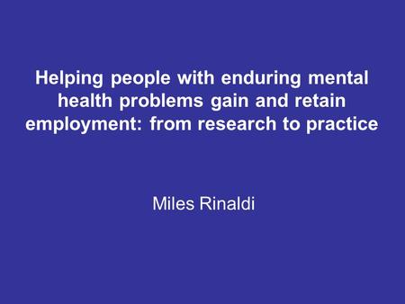 Helping people with enduring mental health problems gain and retain employment: from research to practice Miles Rinaldi.