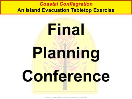 Coastal Conflagration An Island Evacuation Tabletop Exercise Copyright - Disaster Resistant Communities Group – www.drc-group.com Final Planning Conference.