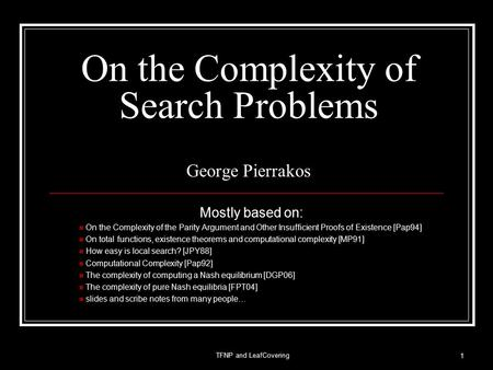 On the Complexity of Search Problems George Pierrakos Mostly based on: On the Complexity of the Parity Argument and Other Insufficient Proofs of Existence.
