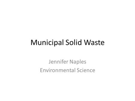 Municipal Solid Waste Jennifer Naples Environmental Science.
