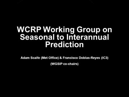 © Crown copyright Met Office WCRP Working Group on Seasonal to Interannual Prediction Adam Scaife (Met Office) & Francisco Doblas-Reyes (IC3) (WGSIP co-chairs)