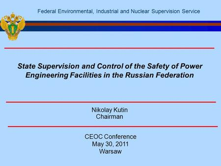 Nikolay Kutin Chairman CEOC Conference May 30, 2011 Warsaw Federal Environmental, Industrial and Nuclear Supervision Service State Supervision and Control.
