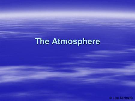 The Atmosphere © Lisa Michalek. Structure of the Atmosphere  The atmosphere is divided into four layers –Troposphere  The lowest layer is where most.