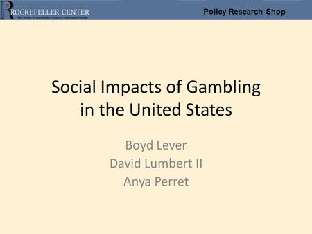 Policy Research Shop Social Impacts of Gambling in the United States Boyd Lever David Lumbert II Anya Perret.