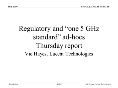 "Doc.: IEEE 802.11-00/242-r1 Submission July 2000 Vic Hayes, Lucent TechnologiesSlide 1 Regulatory and ""one 5 GHz standard"" ad-hocs Thursday report Vic."