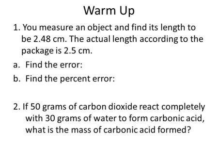 Warm Up 1. You measure an object and find its length to be 2.48 cm. The actual length according to the package is 2.5 cm. a.Find the error: b.Find the.
