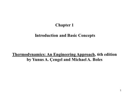 1 Chapter 1 Introduction and Basic Concepts Thermodynamics: An Engineering Approach, 6th edition by Yunus A. Çengel and Michael A. Boles.