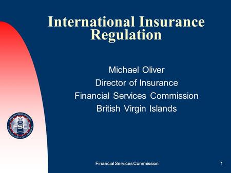 Financial Services Commission1 International Insurance Regulation Michael Oliver Director of Insurance Financial Services Commission British Virgin Islands.