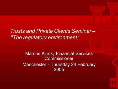 "1 Trusts and Private Clients Seminar – ""The regulatory environment"" Marcus Killick, Financial Services Commissioner Manchester - Thursday 24 February 2005."