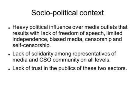 Socio-political context Heavy political influence over media outlets that results with lack of freedom of speech, limited independence, biased media, censorship.