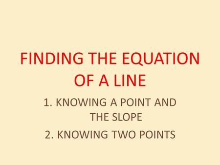 FINDING THE EQUATION OF A LINE 1.KNOWING A POINT AND THE SLOPE 2.KNOWING TWO POINTS.