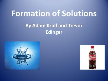 Formation of Solutions By Adam Krull and Trevor Edinger.