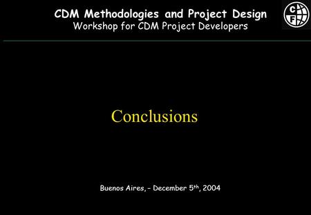 Conclusions Buenos Aires, – December 5 th, 2004 CDM Methodologies and Project Design Workshop for CDM Project Developers.