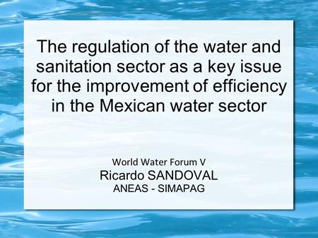 The regulation of the water and sanitation sector as a key issue for the improvement of efficiency in the Mexican water sector World Water Forum V Ricardo.