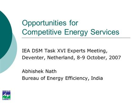 Opportunities for Competitive Energy Services IEA DSM Task XVI Experts Meeting, Deventer, Netherland, 8-9 October, 2007 Abhishek Nath Bureau of Energy.