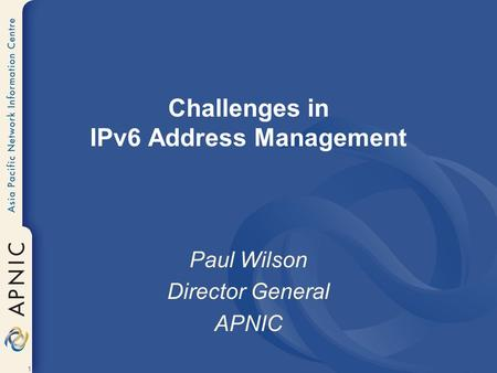 1 Challenges in IPv6 Address Management Paul Wilson Director General APNIC.
