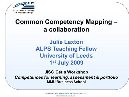 Assessment and Learning in Practice Settings (ALPS) ©  Common Competency Mapping – a collaboration Julie Laxton ALPS Teaching.