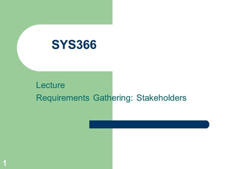 1 SYS366 Lecture Requirements Gathering: Stakeholders.