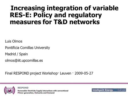 Increasing integration of variable RES-E: Policy and regulatory measures for T&D networks Luis Olmos Pontificia Comillas University Madrid / Spain