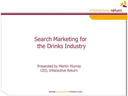 Www.interactivereturn.com Search Marketing for the Drinks Industry Presented by Martin Murray CEO, Interactive Return.