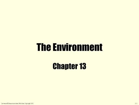 The Environment Chapter 13 Lawrence Erlbaum Associates, Publisher, Copyright 2002 13.1.