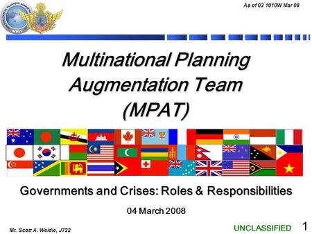 UNCLASSIFIED As of 03 1010W Mar 08 Mr. Scott A. Weidie, J722 1 Multinational Planning Augmentation Team (MPAT) 04 March 2008 Governments and Crises: Roles.