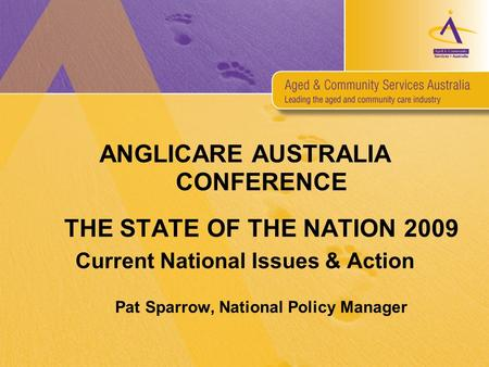 ANGLICARE AUSTRALIA CONFERENCE THE STATE OF THE NATION 2009 Current National Issues & Action Pat Sparrow, National Policy Manager.
