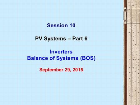 Session 10 PV Systems – Part 6 Inverters Balance of Systems (BOS) September 29, 2015.