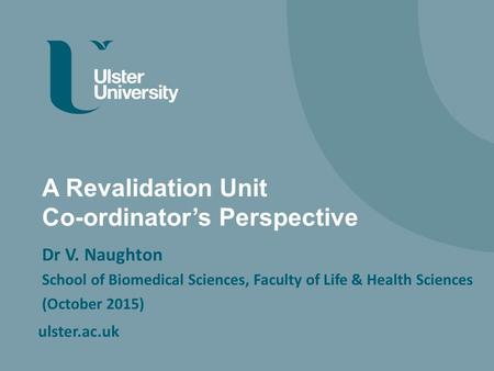 Ulster.ac.uk A Revalidation Unit Co-ordinator's Perspective Dr V. Naughton School of Biomedical Sciences, Faculty of Life & Health Sciences (October 2015)