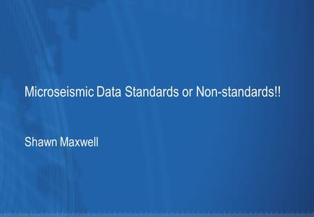Microseismic Data Standards or Non-standards!! Shawn Maxwell.