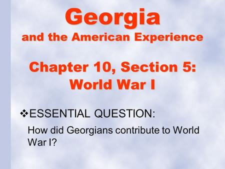 Chapter 10, Section 5: World War I  ESSENTIAL QUESTION: How did Georgians contribute to World War I? Georgia and the American Experience.
